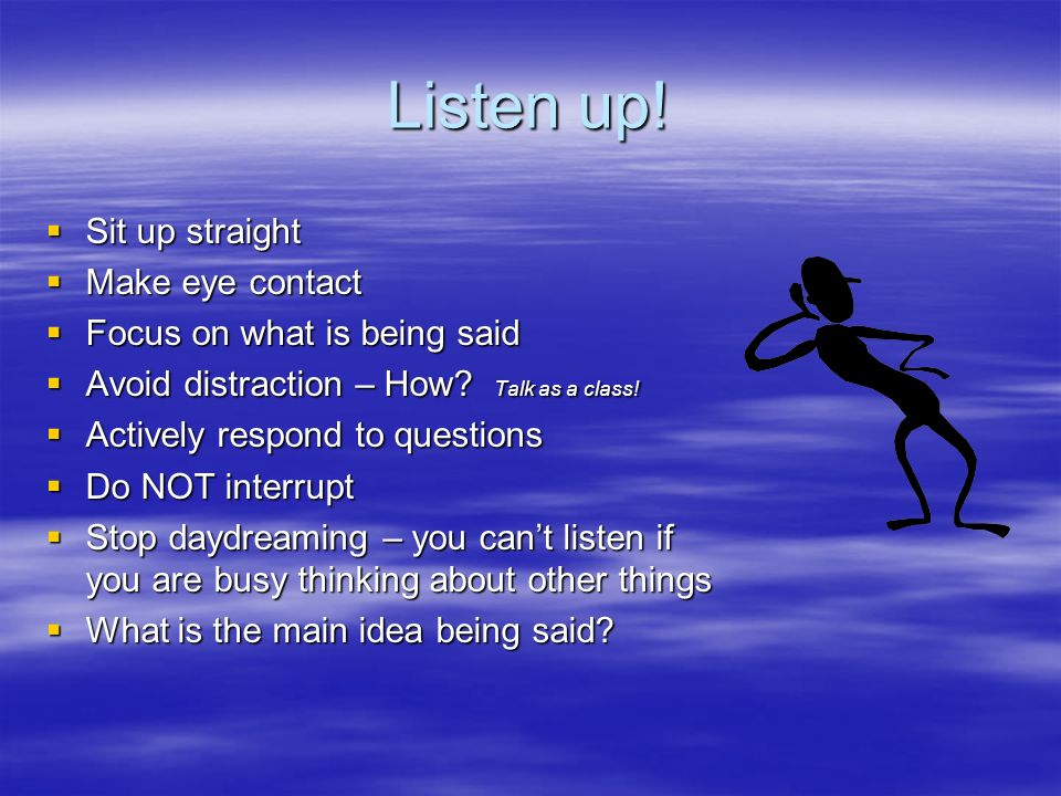 Listen up! Sit up straight Sit up straight Make eye contact Make eye contact Focus on what is being said Focus on what is being said Avoid distraction