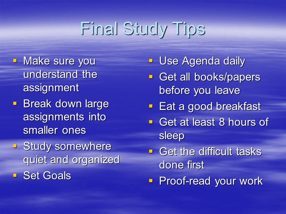 Final Study Tips Make sure you understand the assignment Make sure you understand the assignment Break down large assignments into smaller ones Break