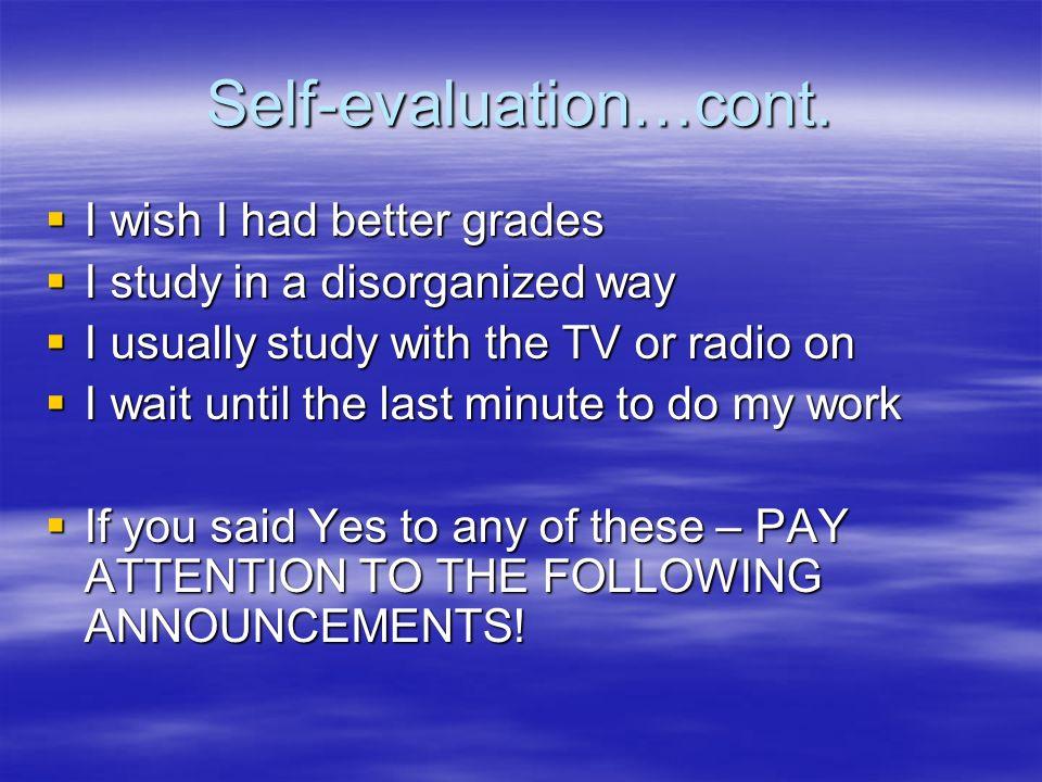 Self-evaluation…cont. I wish I had better grades I wish I had better grades I study in a disorganized way I study in a disorganized way I usually stud
