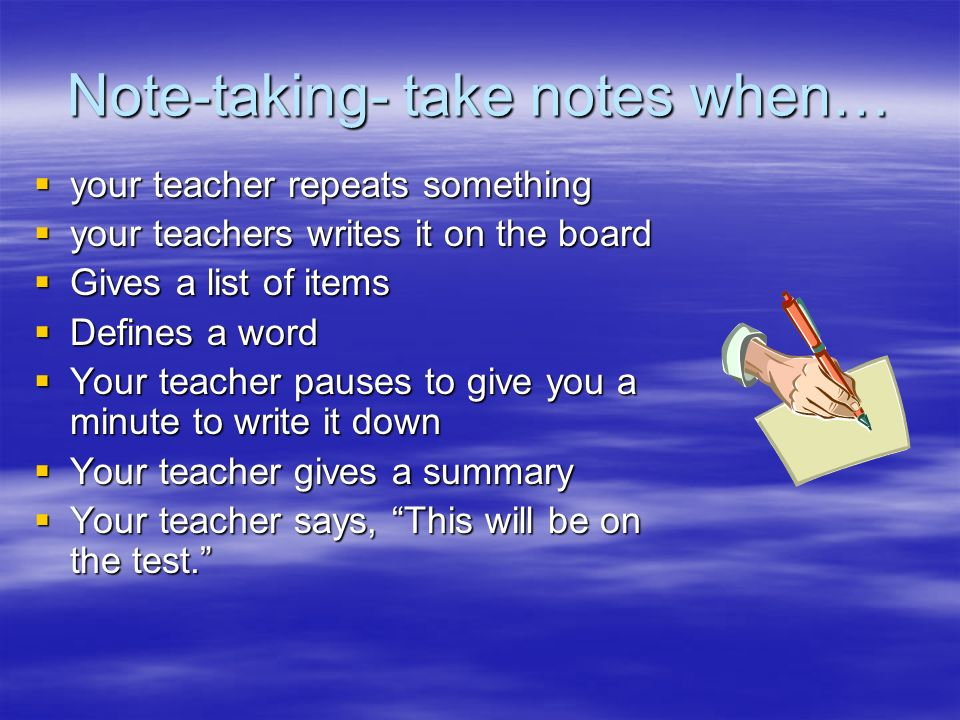 Note-taking- take notes when… your teacher repeats something your teacher repeats something your teachers writes it on the board your teachers writes
