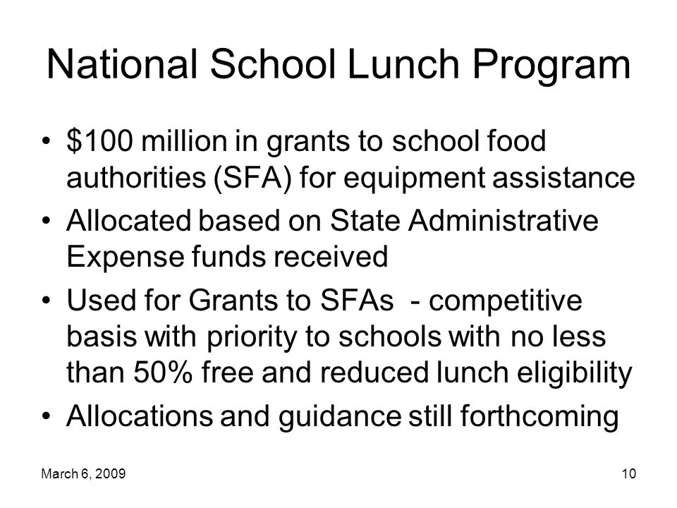 March 6, National School Lunch Program $100 million in grants to school food authorities (SFA) for equipment assistance Allocated based on State Administrative Expense funds received Used for Grants to SFAs - competitive basis with priority to schools with no less than 50% free and reduced lunch eligibility Allocations and guidance still forthcoming