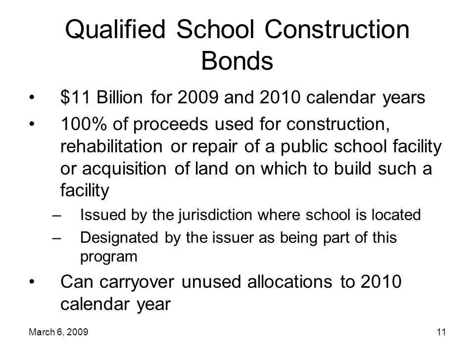 March 6, Qualified School Construction Bonds $11 Billion for 2009 and 2010 calendar years 100% of proceeds used for construction, rehabilitation or repair of a public school facility or acquisition of land on which to build such a facility –Issued by the jurisdiction where school is located –Designated by the issuer as being part of this program Can carryover unused allocations to 2010 calendar year