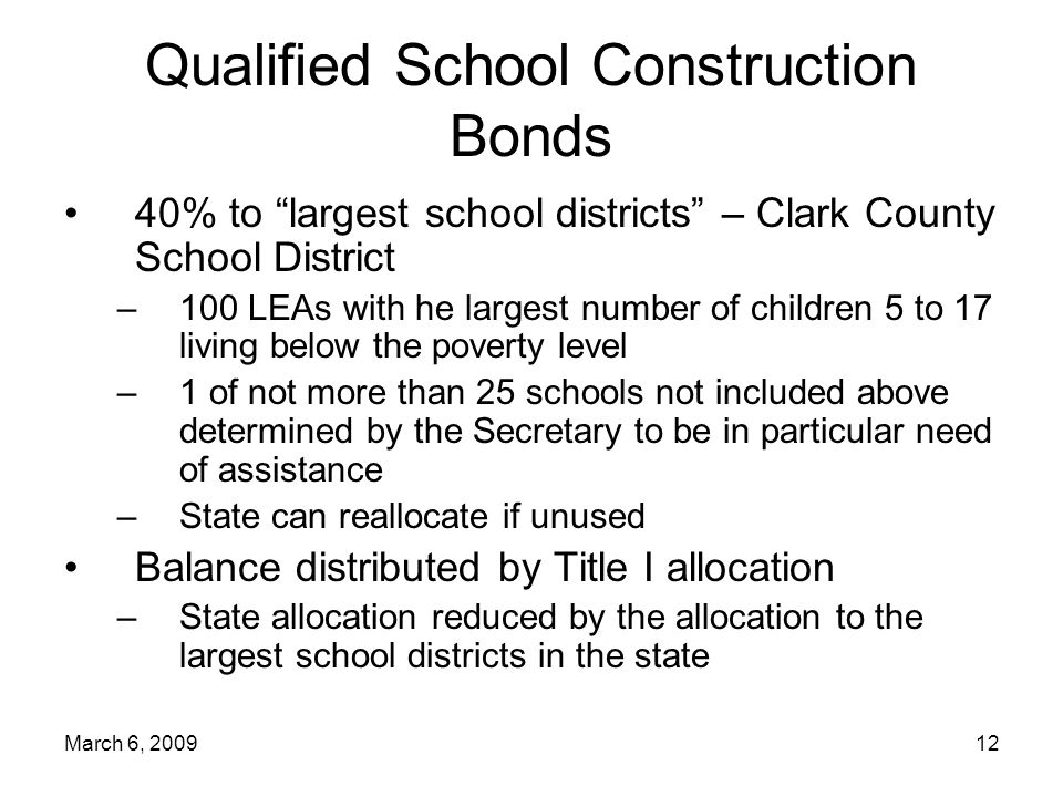 March 6, Qualified School Construction Bonds 40% to largest school districts – Clark County School District –100 LEAs with he largest number of children 5 to 17 living below the poverty level –1 of not more than 25 schools not included above determined by the Secretary to be in particular need of assistance –State can reallocate if unused Balance distributed by Title I allocation –State allocation reduced by the allocation to the largest school districts in the state