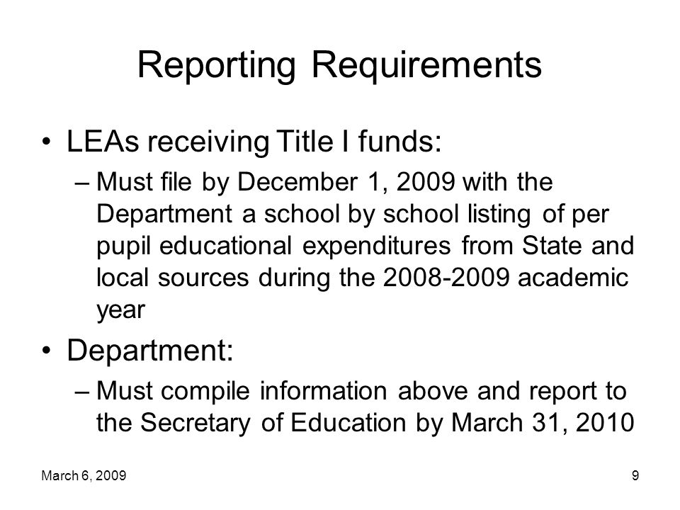 March 6, Reporting Requirements LEAs receiving Title I funds: –Must file by December 1, 2009 with the Department a school by school listing of per pupil educational expenditures from State and local sources during the academic year Department: –Must compile information above and report to the Secretary of Education by March 31, 2010