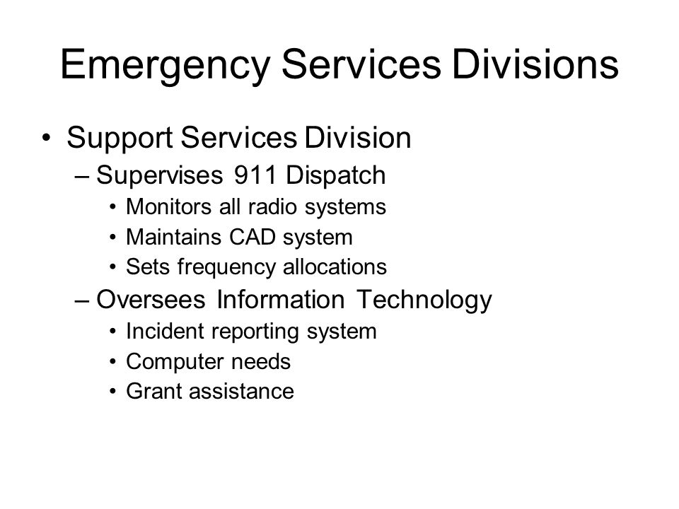 Emergency Services Divisions Support Services Division –Supervises 911 Dispatch Monitors all radio systems Maintains CAD system Sets frequency allocat