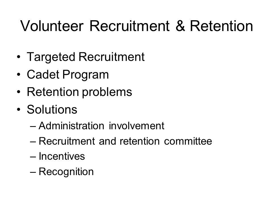 Volunteer Recruitment & Retention Targeted Recruitment Cadet Program Retention problems Solutions –Administration involvement –Recruitment and retenti
