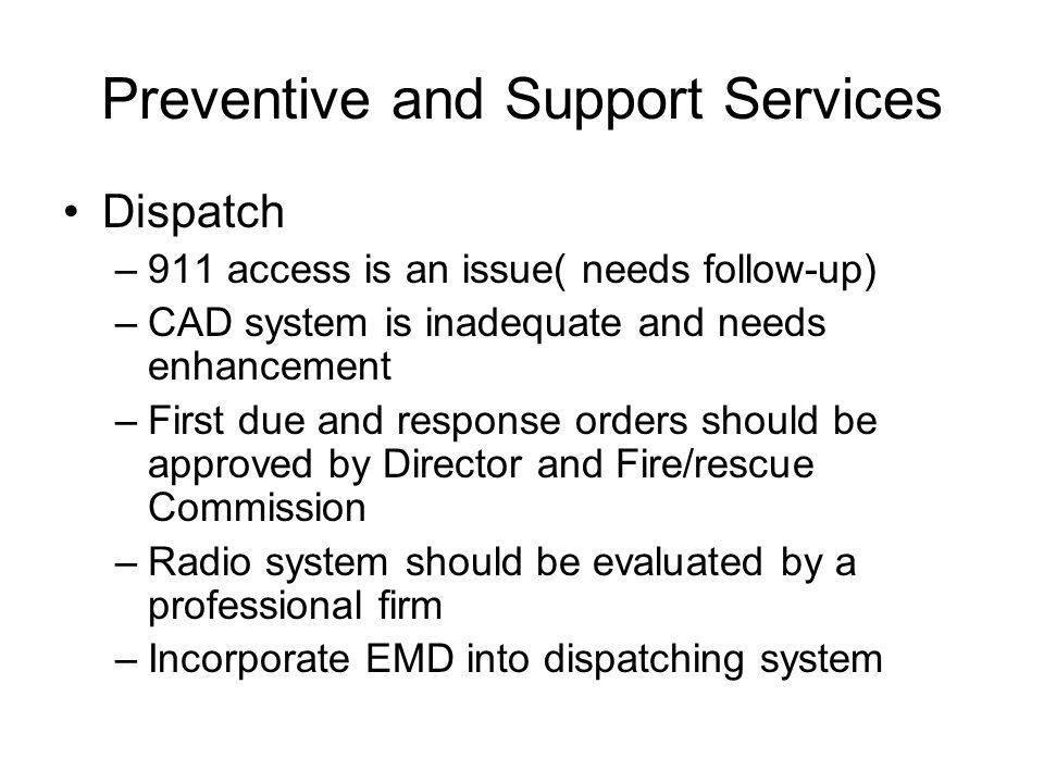 Preventive and Support Services Dispatch –911 access is an issue( needs follow-up) –CAD system is inadequate and needs enhancement –First due and resp