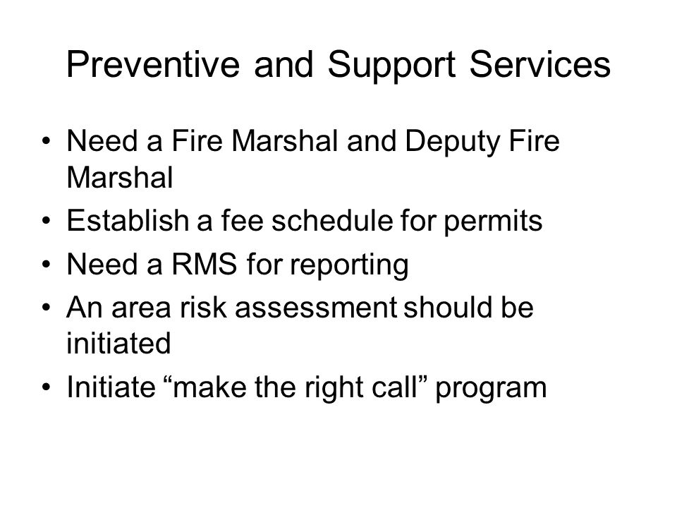 Preventive and Support Services Need a Fire Marshal and Deputy Fire Marshal Establish a fee schedule for permits Need a RMS for reporting An area risk
