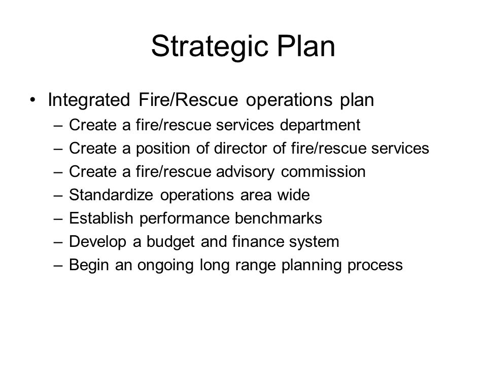 Strategic Plan Integrated Fire/Rescue operations plan –Create a fire/rescue services department –Create a position of director of fire/rescue services