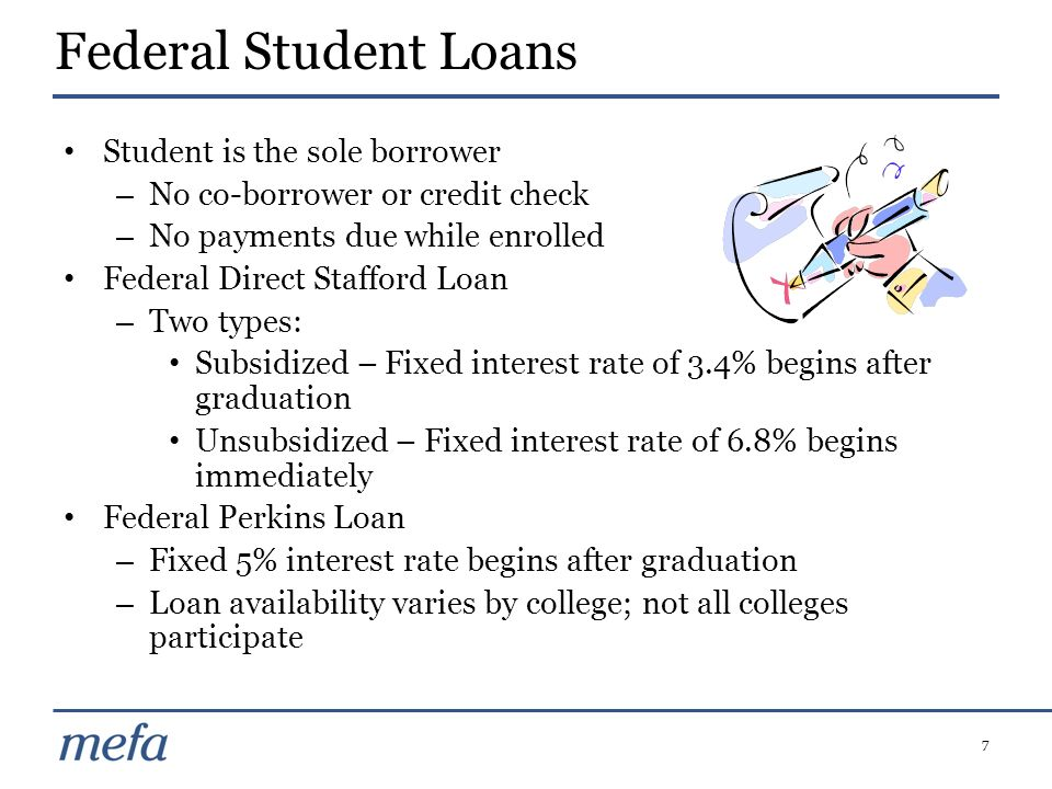 7 Student is the sole borrower – No co-borrower or credit check – No payments due while enrolled Federal Direct Stafford Loan – Two types: Subsidized