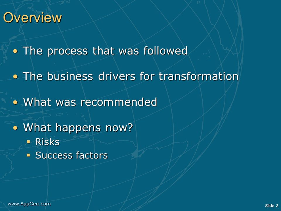 www.AppGeo.com Slide 2 Overview The process that was followedThe process that was followed The business drivers for transformationThe business drivers