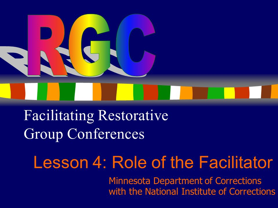 1 Facilitating Restorative Group Conferences Lesson 4: Role of the Facilitator Minnesota Department of Corrections with the National Institute of Corr