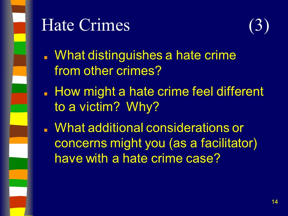 14 n What distinguishes a hate crime from other crimes? n How might a hate crime feel different to a victim? Why? n What additional considerations or