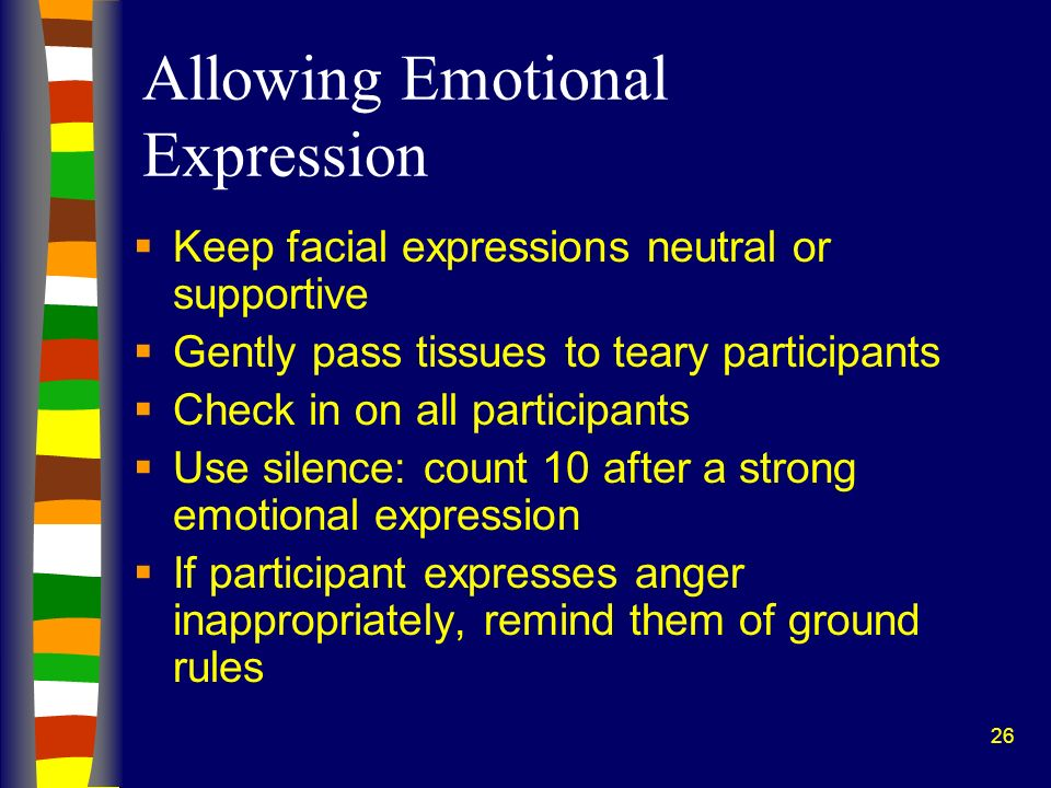 26 Allowing Emotional Expression Keep facial expressions neutral or supportive Gently pass tissues to teary participants Check in on all participants