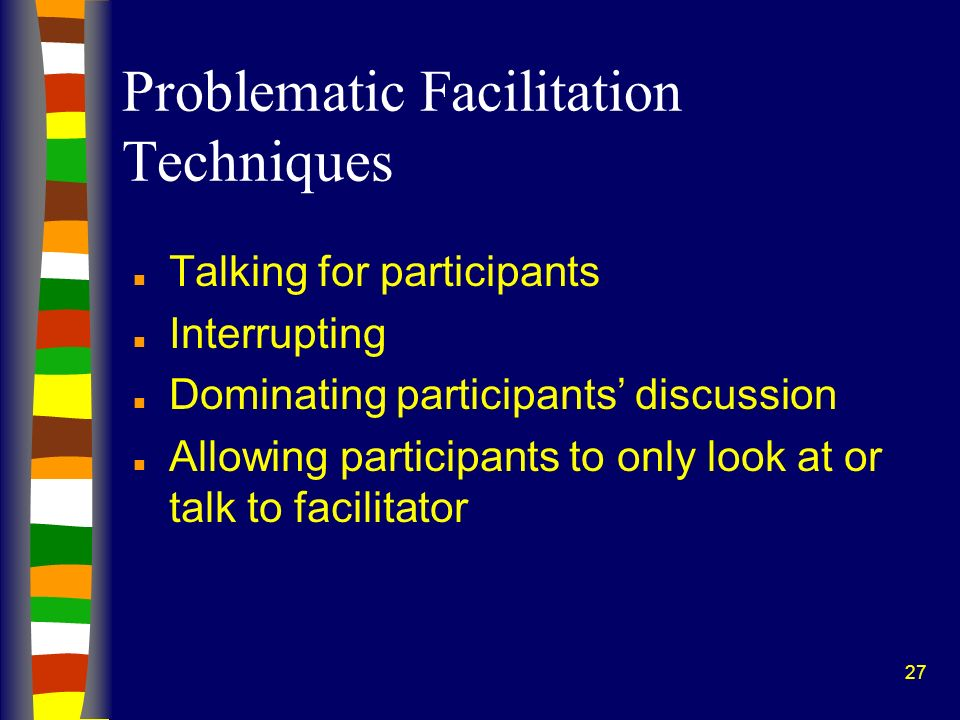 27 Problematic Facilitation Techniques n Talking for participants n Interrupting n Dominating participants discussion n Allowing participants to only