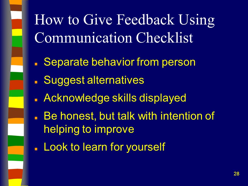28 How to Give Feedback Using Communication Checklist n Separate behavior from person n Suggest alternatives n Acknowledge skills displayed n Be hones