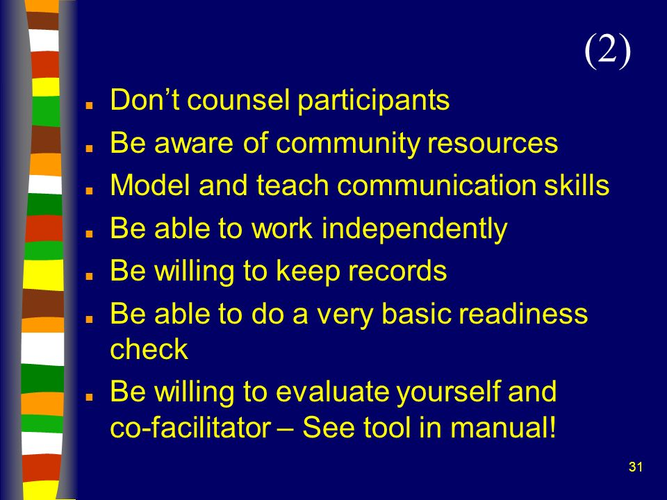 31 n Dont counsel participants n Be aware of community resources n Model and teach communication skills n Be able to work independently n Be willing t