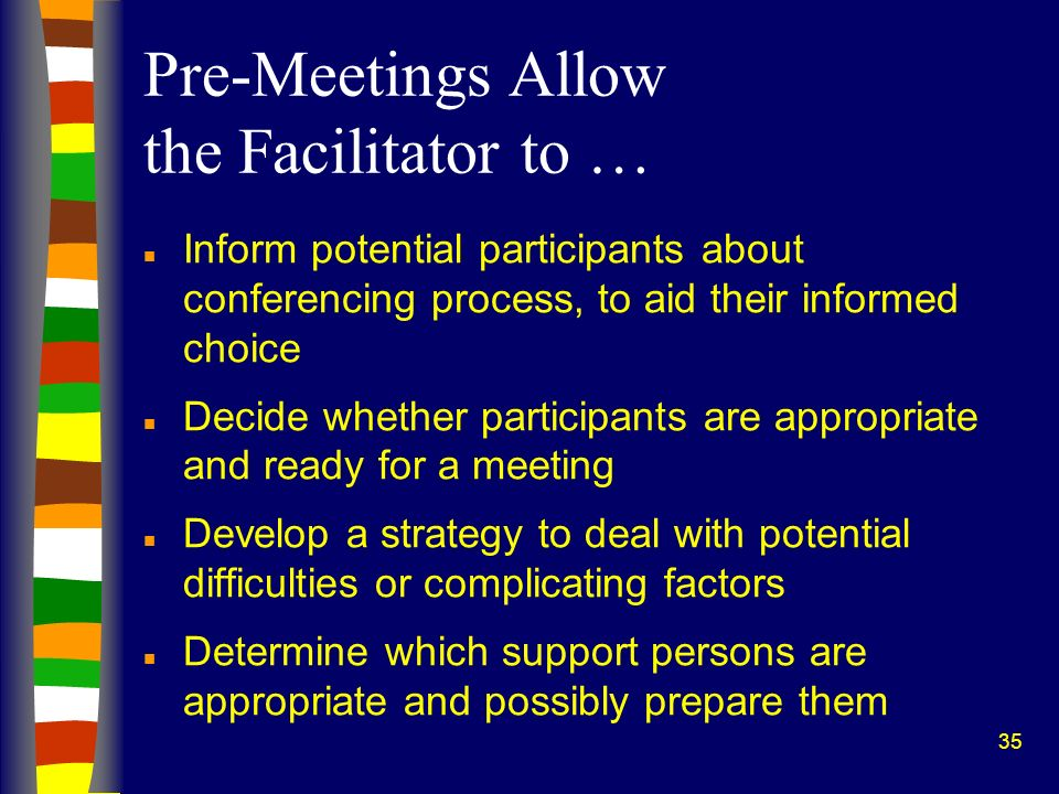 35 Pre-Meetings Allow the Facilitator to … n Inform potential participants about conferencing process, to aid their informed choice n Decide whether p