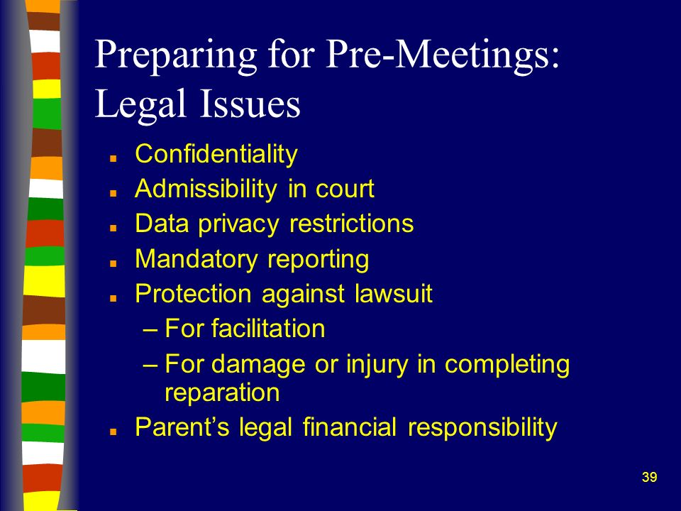 39 Preparing for Pre-Meetings: Legal Issues n Confidentiality n Admissibility in court n Data privacy restrictions n Mandatory reporting n Protection