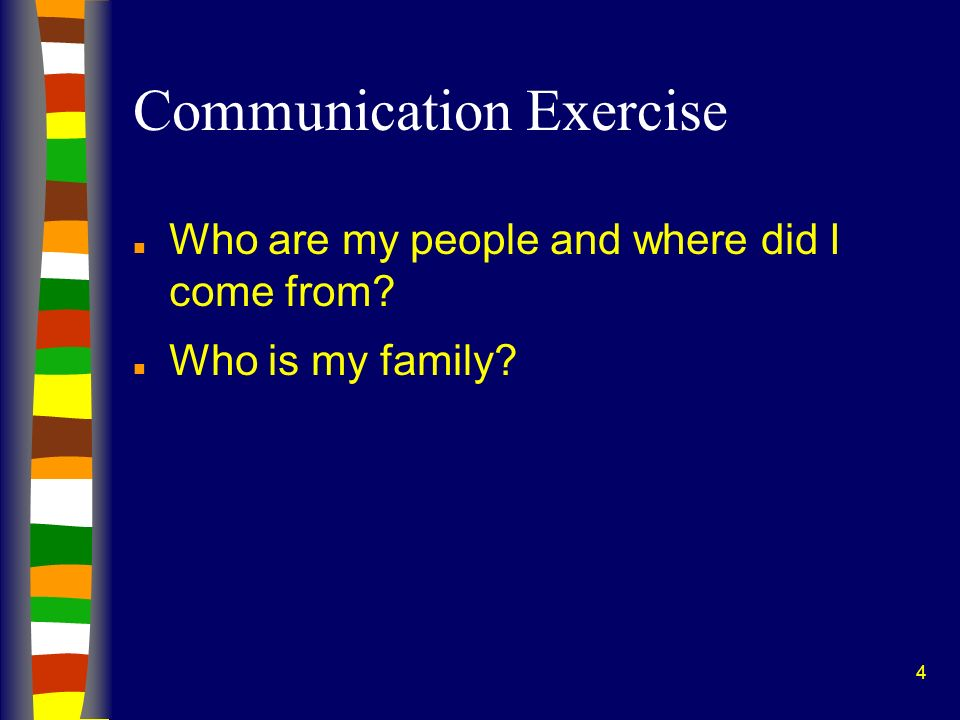 4 Communication Exercise n Who are my people and where did I come from? n Who is my family?