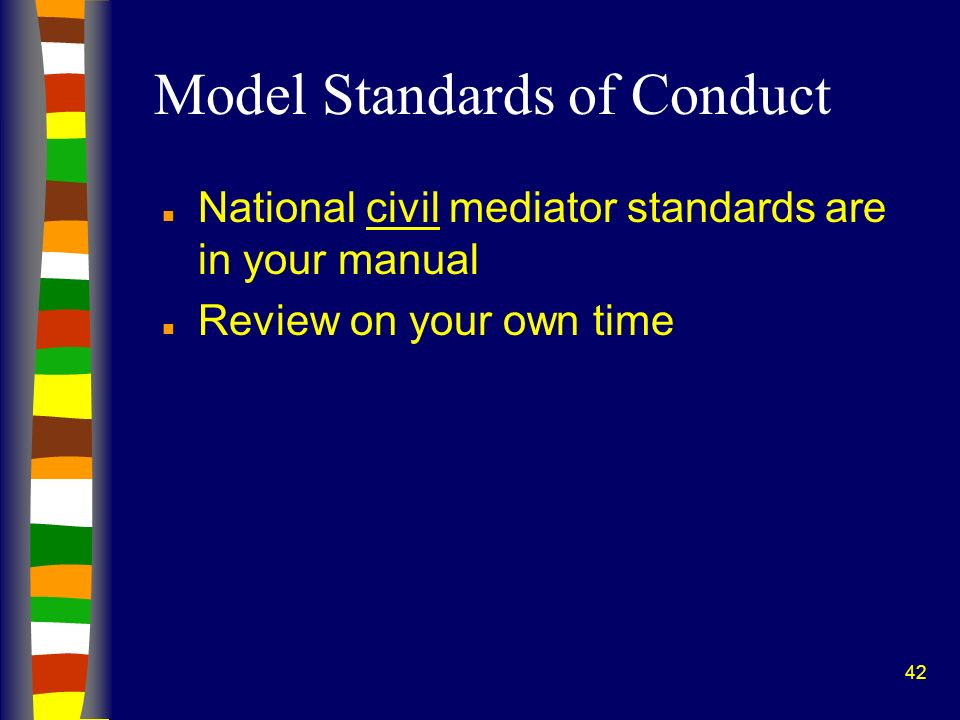 42 Model Standards of Conduct n National civil mediator standards are in your manual n Review on your own time