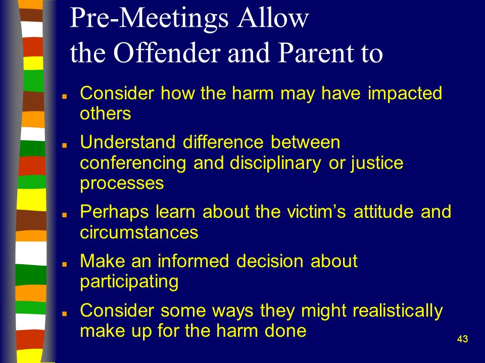 43 Pre-Meetings Allow the Offender and Parent to n Consider how the harm may have impacted others n Understand difference between conferencing and dis