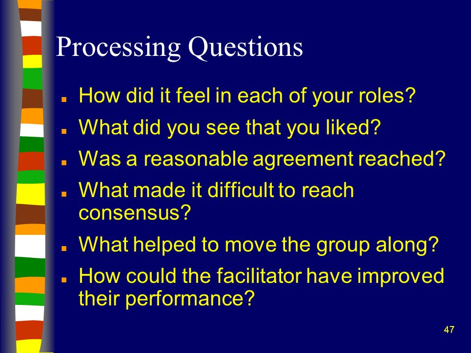 47 Processing Questions n How did it feel in each of your roles? n What did you see that you liked? n Was a reasonable agreement reached? n What made