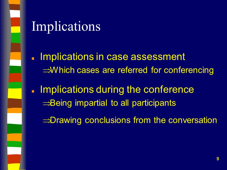 9 Implications n Implications in case assessment Which cases are referred for conferencing n Implications during the conference Being impartial to all