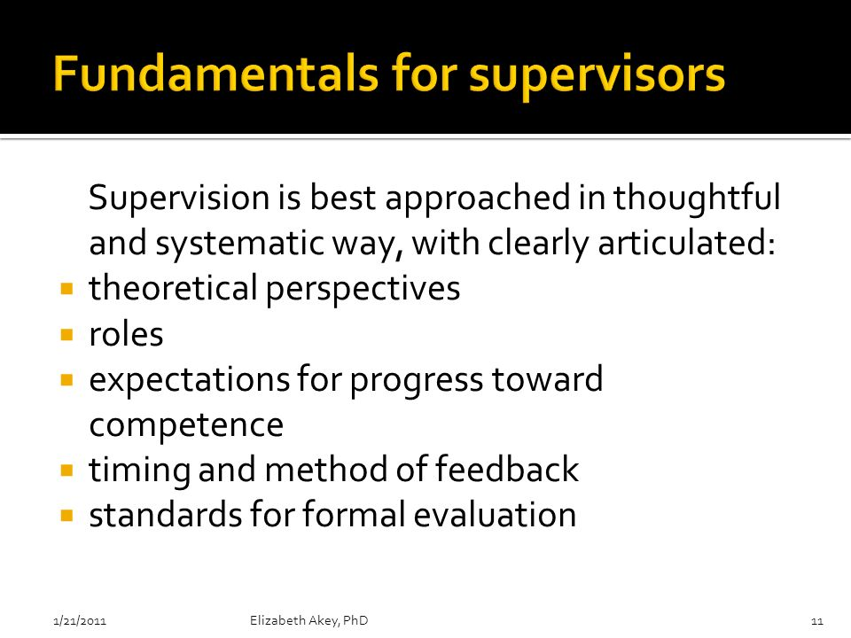 Supervision is best approached in thoughtful and systematic way, with clearly articulated: theoretical perspectives roles expectations for progress toward competence timing and method of feedback standards for formal evaluation 1/21/2011Elizabeth Akey, PhD11