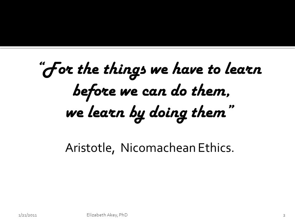 For the things we have to learn before we can do them, we learn by doing them Aristotle, Nicomachean Ethics.