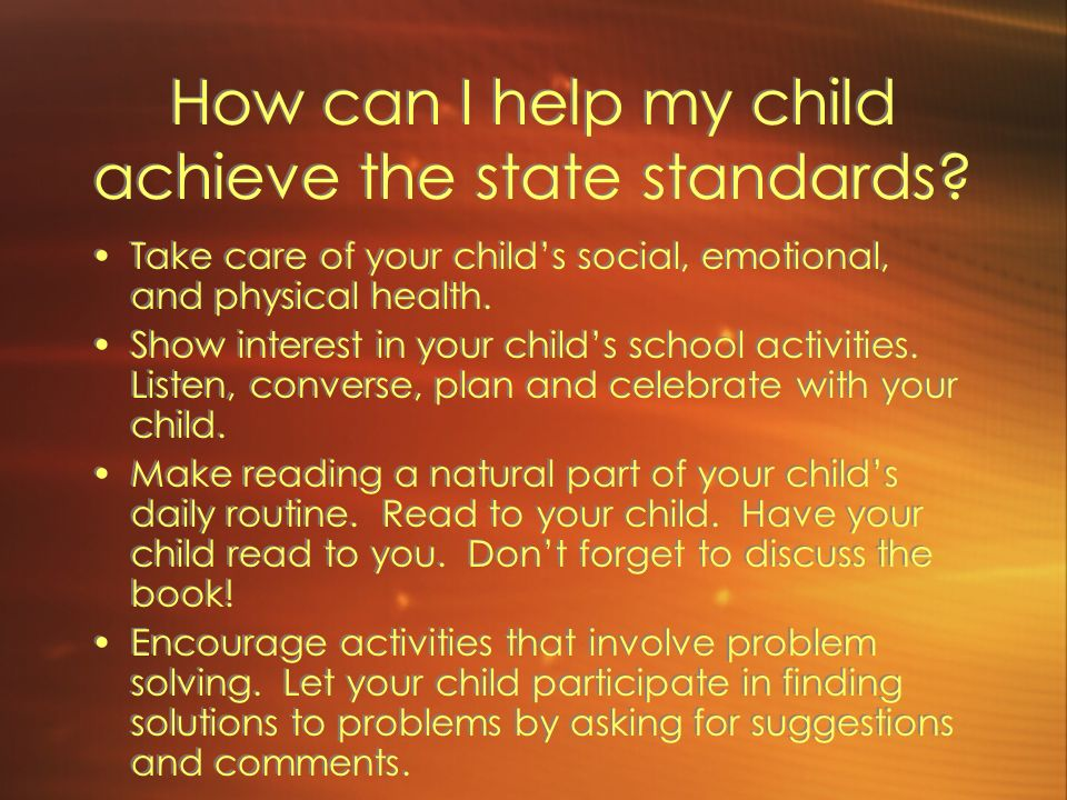 How can I help my child achieve the state standards? Take care of your childs social, emotional, and physical health. Show interest in your childs sch