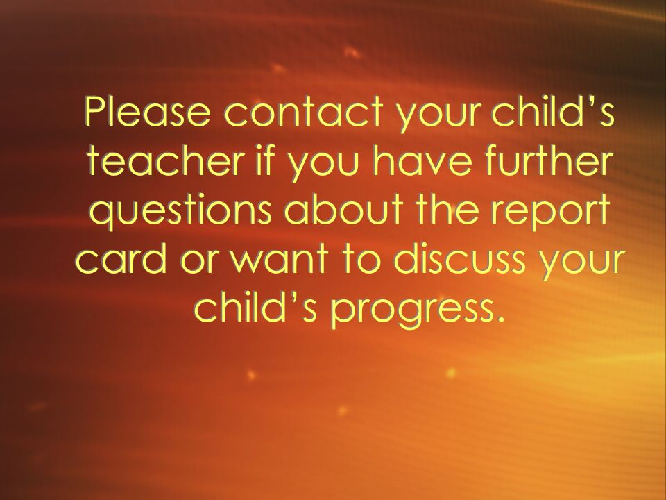 Please contact your childs teacher if you have further questions about the report card or want to discuss your childs progress.