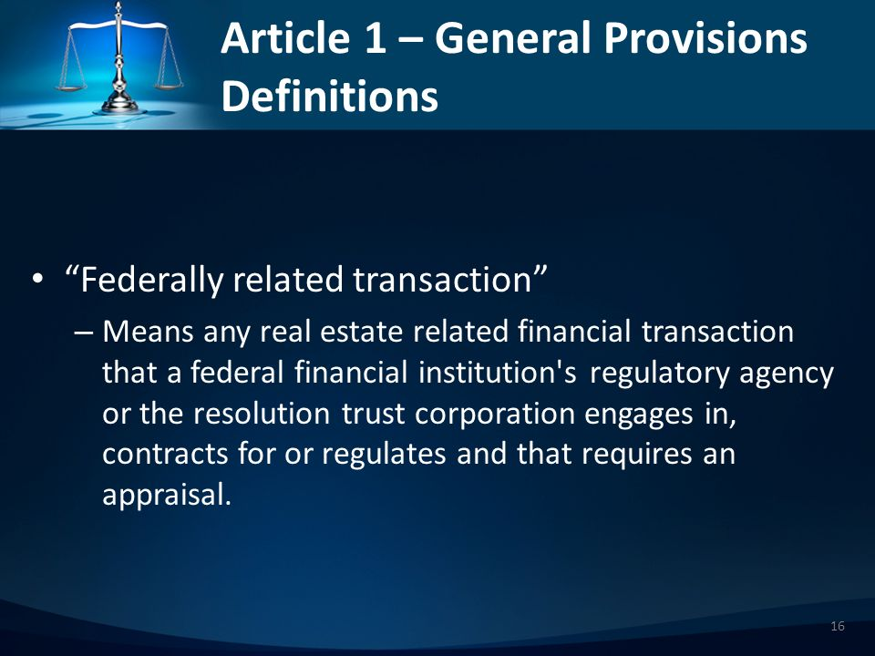Article 1 – General Provisions Definitions Federally related transaction – Means any real estate related financial transaction that a federal financial institution s regulatory agency or the resolution trust corporation engages in, contracts for or regulates and that requires an appraisal.