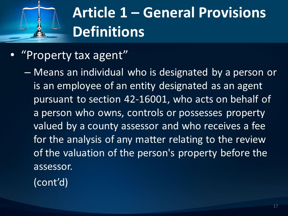 Article 1 – General Provisions Definitions Property tax agent – Means an individual who is designated by a person or is an employee of an entity designated as an agent pursuant to section 42-16001, who acts on behalf of a person who owns, controls or possesses property valued by a county assessor and who receives a fee for the analysis of any matter relating to the review of the valuation of the person s property before the assessor.