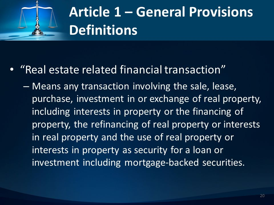 Article 1 – General Provisions Definitions Real estate related financial transaction – Means any transaction involving the sale, lease, purchase, investment in or exchange of real property, including interests in property or the financing of property, the refinancing of real property or interests in real property and the use of real property or interests in property as security for a loan or investment including mortgage-backed securities.