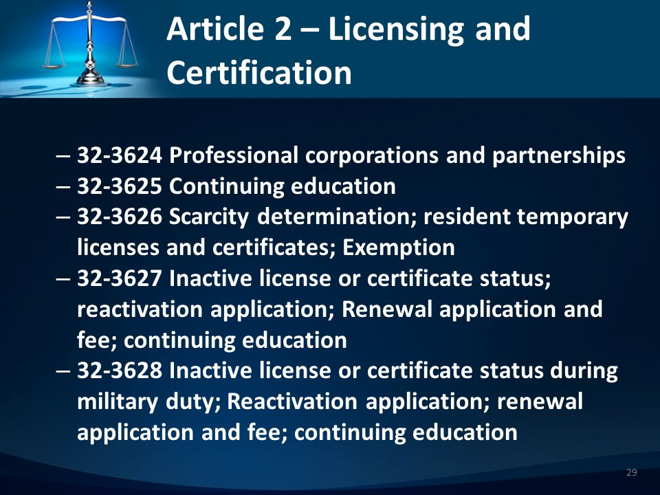 Article 2 – Licensing and Certification – 323624 Professional corporations and partnerships – 323625 Continuing education – 323626 Scarcity determination; resident temporary licenses and certificates; Exemption – 323627 Inactive license or certificate status; reactivation application; Renewal application and fee; continuing education – 323628 Inactive license or certificate status during military duty; Reactivation application; renewal application and fee; continuing education 29