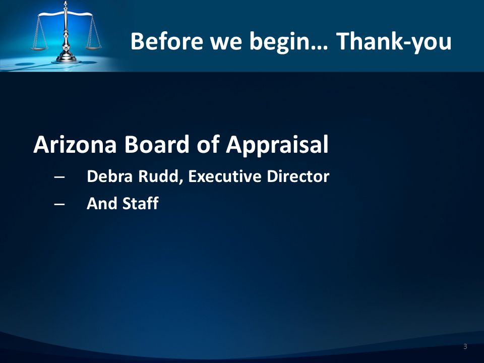 3 Before we begin… Thank-you Arizona Board of Appraisal – Debra Rudd, Executive Director – And Staff