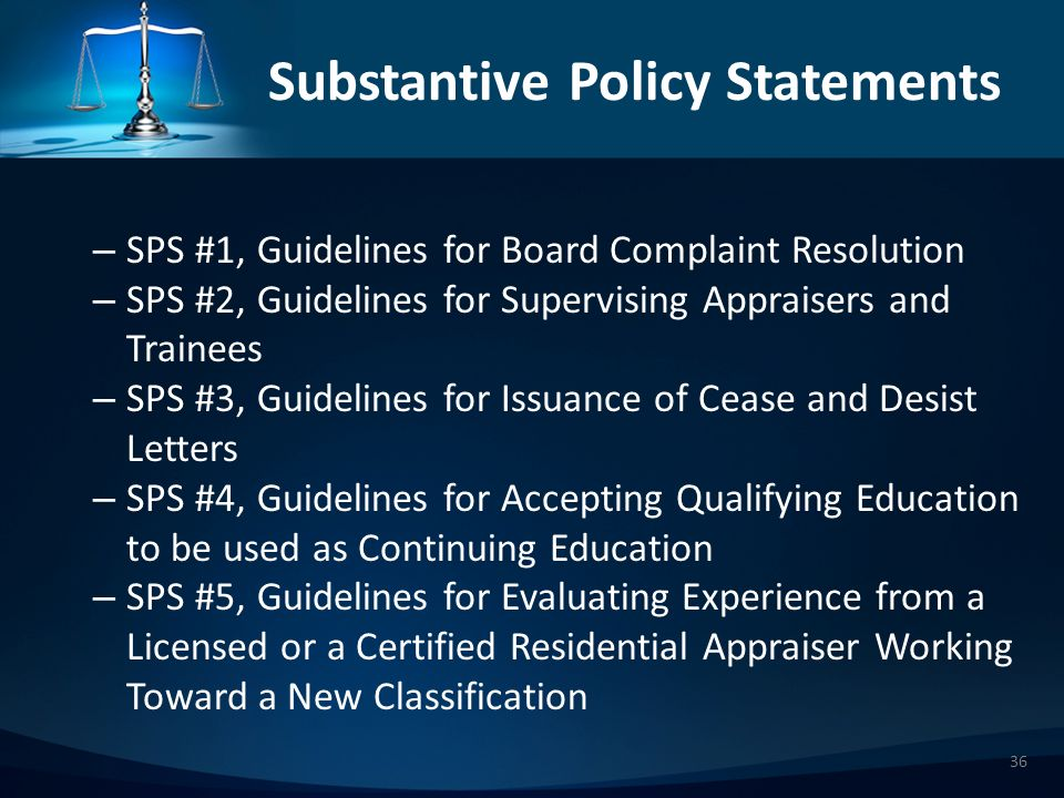 Substantive Policy Statements – SPS #1, Guidelines for Board Complaint Resolution – SPS #2, Guidelines for Supervising Appraisers and Trainees – SPS #3, Guidelines for Issuance of Cease and Desist Letters – SPS #4, Guidelines for Accepting Qualifying Education to be used as Continuing Education – SPS #5, Guidelines for Evaluating Experience from a Licensed or a Certified Residential Appraiser Working Toward a New Classification 36