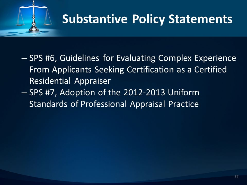 Substantive Policy Statements – SPS #6, Guidelines for Evaluating Complex Experience From Applicants Seeking Certification as a Certified Residential Appraiser – SPS #7, Adoption of the 20122013 Uniform Standards of Professional Appraisal Practice 37