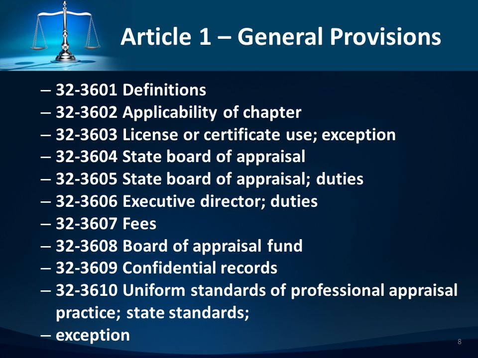 Article 1 – General Provisions – 323601 Definitions – 323602 Applicability of chapter – 323603 License or certificate use; exception – 323604 State board of appraisal – 323605 State board of appraisal; duties – 323606 Executive director; duties – 323607 Fees – 323608 Board of appraisal fund – 323609 Confidential records – 323610 Uniform standards of professional appraisal practice; state standards; – exception 8