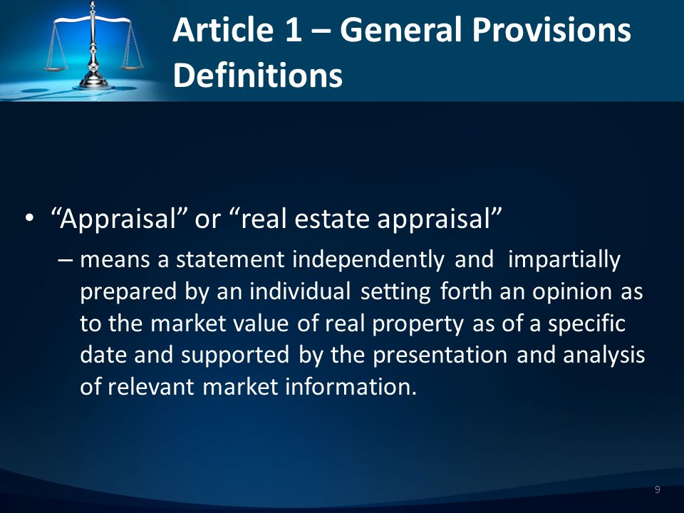 Article 1 – General Provisions Definitions Appraisal assignment – Means an engagement for which a real estate appraiser is employed or retained to act, or would be perceived by third parties or the public in acting, as a disinterested third party in rendering an unbiased analysis, opinion or conclusion relating to the nature, quality, value or utility of specified interests in or aspects of identified real estate.