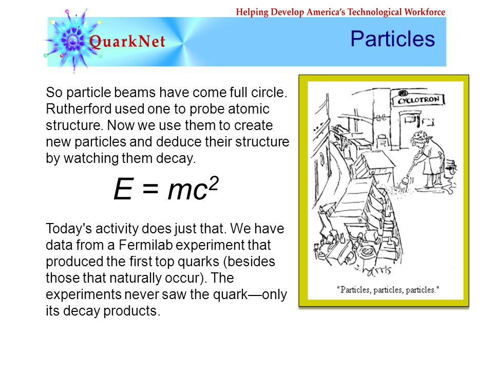 E = mc 2 So particle beams have come full circle. Rutherford used one to probe atomic structure. Now we use them to create new particles and deduce th