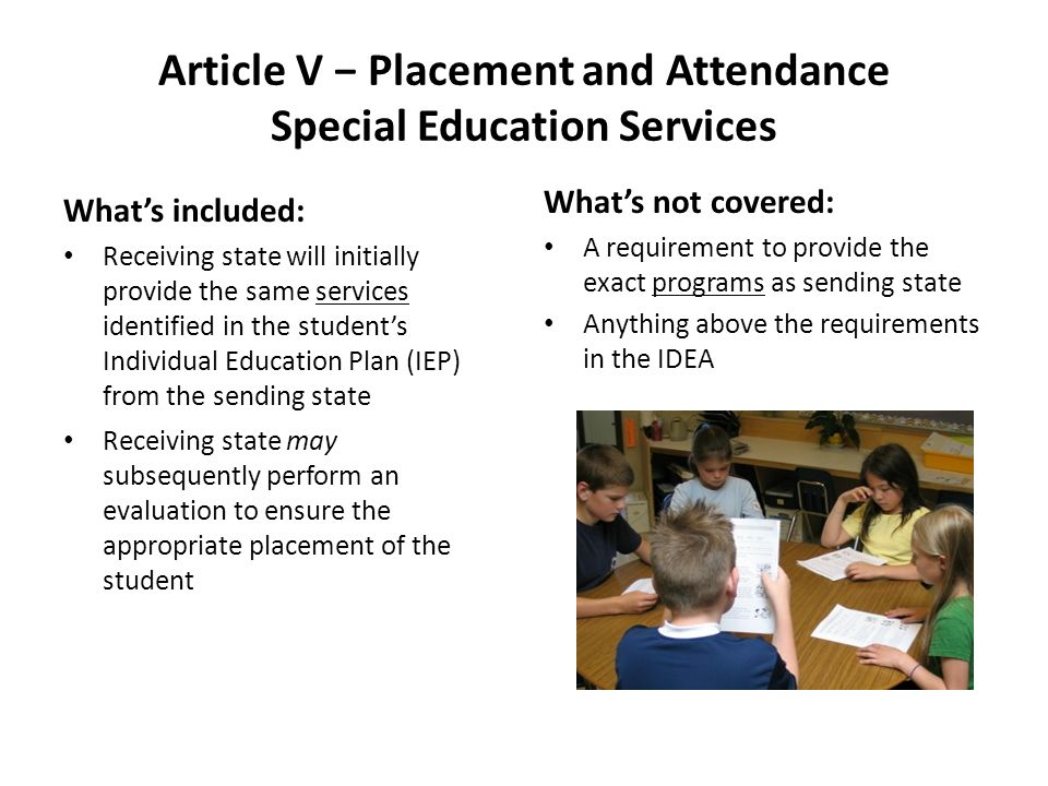 Article V Placement and Attendance Special Education Services Whats included: Receiving state will initially provide the same services identified in the students Individual Education Plan (IEP) from the sending state Receiving state may subsequently perform an evaluation to ensure the appropriate placement of the student Whats not covered: A requirement to provide the exact programs as sending state Anything above the requirements in the IDEA