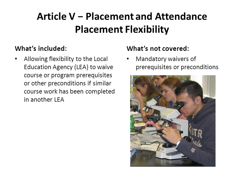 Article V Placement and Attendance Placement Flexibility Whats included: Allowing flexibility to the Local Education Agency (LEA) to waive course or program prerequisites or other preconditions if similar course work has been completed in another LEA Whats not covered: Mandatory waivers of prerequisites or preconditions
