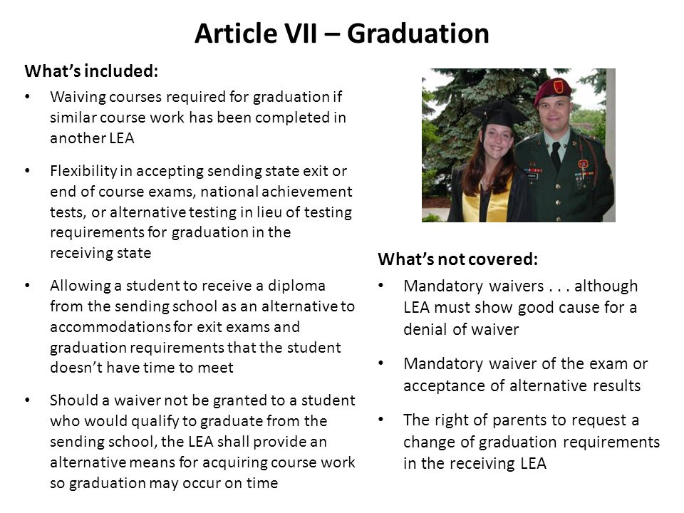 Article VII – Graduation Whats included: Waiving courses required for graduation if similar course work has been completed in another LEA Flexibility in accepting sending state exit or end of course exams, national achievement tests, or alternative testing in lieu of testing requirements for graduation in the receiving state Allowing a student to receive a diploma from the sending school as an alternative to accommodations for exit exams and graduation requirements that the student doesnt have time to meet Should a waiver not be granted to a student who would qualify to graduate from the sending school, the LEA shall provide an alternative means for acquiring course work so graduation may occur on time Whats not covered: Mandatory waivers...