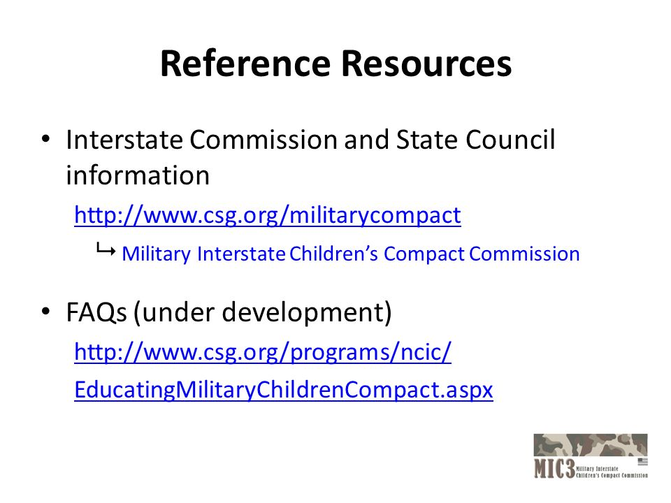 Reference Resources Interstate Commission and State Council information   Military Interstate Childrens Compact Commission FAQs (under development)   EducatingMilitaryChildrenCompact.aspx