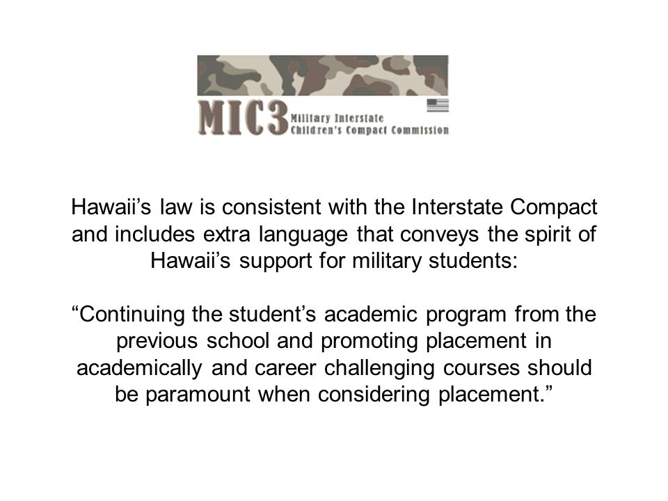 Hawaiis law is consistent with the Interstate Compact and includes extra language that conveys the spirit of Hawaiis support for military students: Continuing the students academic program from the previous school and promoting placement in academically and career challenging courses should be paramount when considering placement.