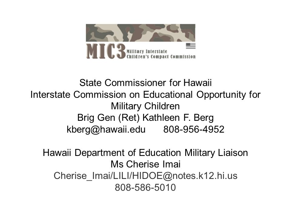 State Commissioner for Hawaii Interstate Commission on Educational Opportunity for Military Children Brig Gen (Ret) Kathleen F. Berg kberg@hawaii.edu
