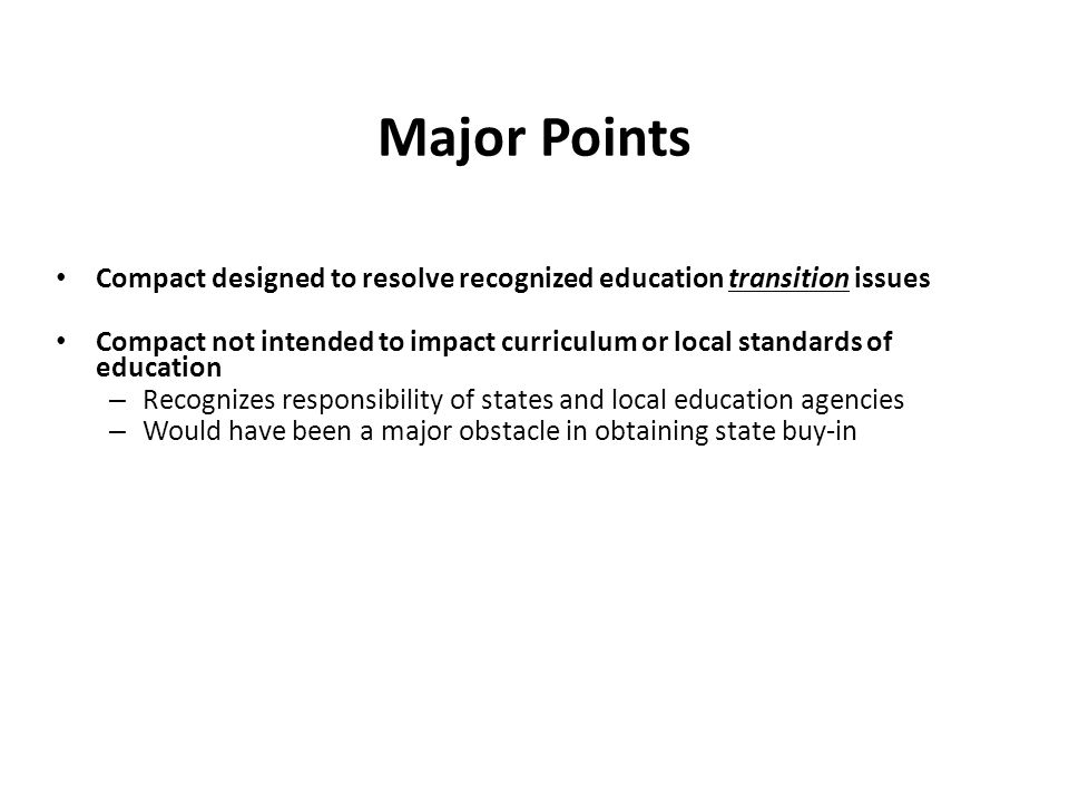 Major Points Compact designed to resolve recognized education transition issues Compact not intended to impact curriculum or local standards of education – Recognizes responsibility of states and local education agencies – Would have been a major obstacle in obtaining state buy-in