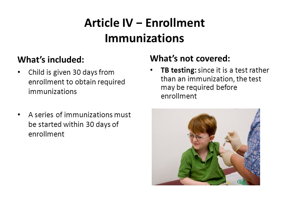 Article IV Enrollment Immunizations Whats included: Child is given 30 days from enrollment to obtain required immunizations A series of immunizations must be started within 30 days of enrollment Whats not covered: TB testing: since it is a test rather than an immunization, the test may be required before enrollment